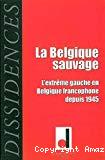 La Belgique sauvage : l'extrême gauche en Belgique francophone depuis 1945