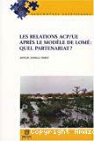 Les relations ACP-UE après le modèle de Lomé : quel partenariat ?