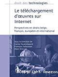 Le téléchargement d'oeuvres sur Internet : perspectives en droits belge, français, européen et international