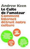 Le culte de l'amateur : comment Internet détruit notre culture