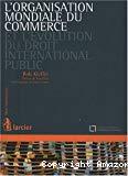 L'Organisation mondiale du commerce et l'évolution du droit international public : regards croisés sur le droit et la gouvernance dans le contexte de la mondialisation